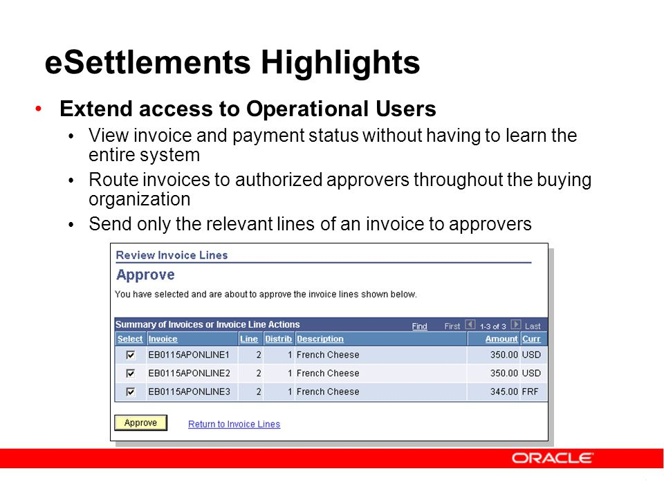 eSettlements Highlights Extend access to Operational Users View invoice and payment status without having to learn the entire system Route invoices to authorized approvers throughout the buying organization Send only the relevant lines of an invoice to approvers