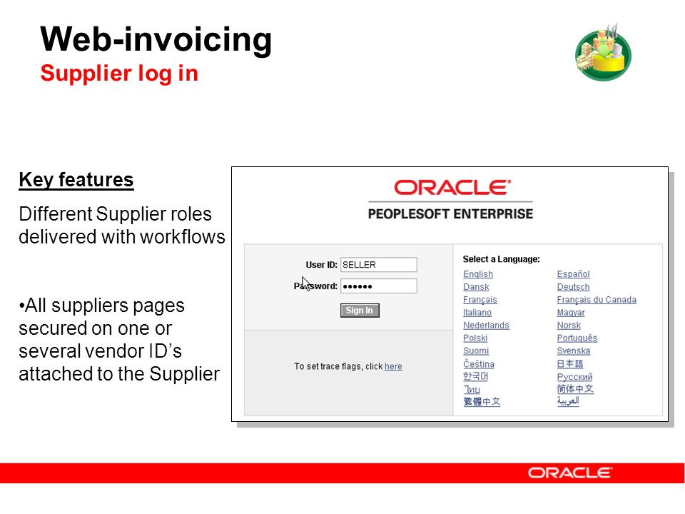 Web-invoicing Supplier log in Key features Different Supplier roles delivered with workflows All suppliers pages secured on one or several vendor ID's attached to the Supplier