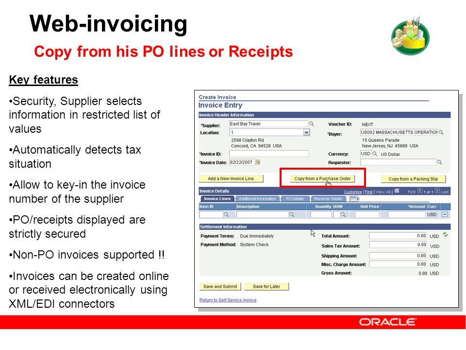 Web-invoicing Copy from his PO lines or Receipts Key features Security, Supplier selects information in restricted list of values Automatically detects tax situation Allow to key-in the invoice number of the supplier PO/receipts displayed are strictly secured Non-PO invoices supported !.