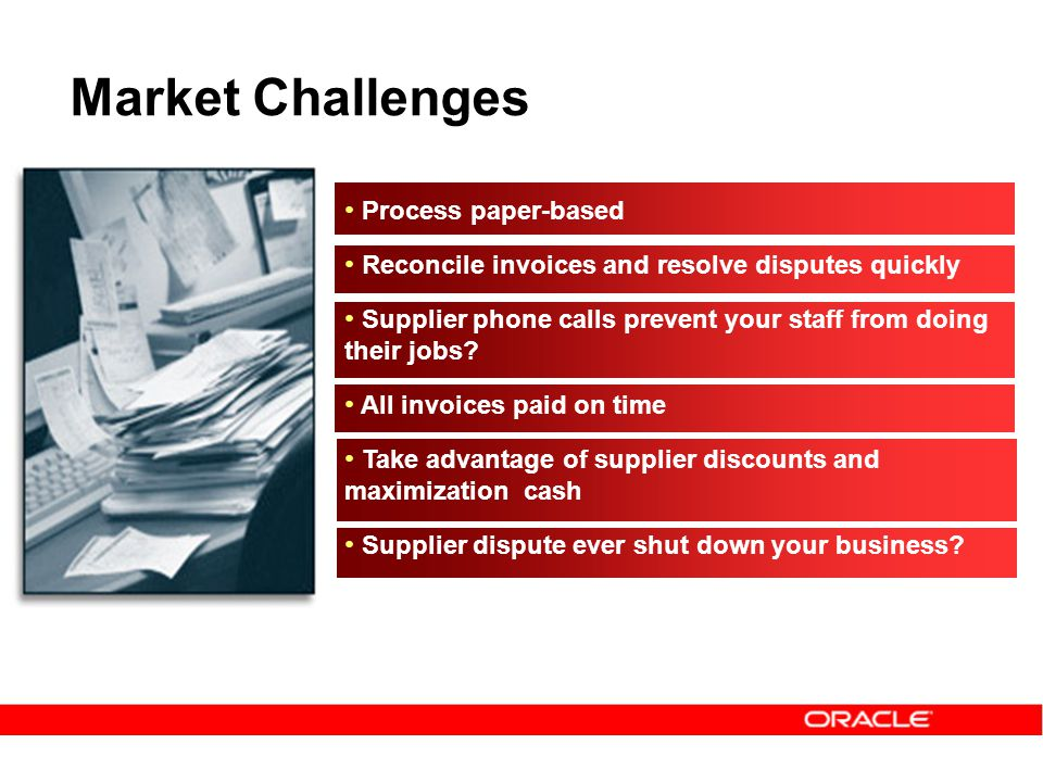Market Challenges Process paper-based Reconcile invoices and resolve disputes quickly Supplier phone calls prevent your staff from doing their jobs.