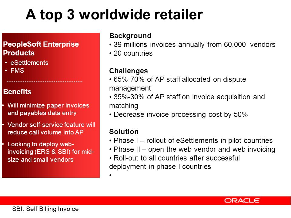 A top 3 worldwide retailer Background 39 millions invoices annually from 60,000 vendors 20 countries Challenges 65%-70% of AP staff allocated on dispute management 35%-30% of AP staff on invoice acquisition and matching Decrease invoice processing cost by 50% Solution Phase I – rollout of eSettlements in pilot countries Phase II – open the web vendor and web invoicing Roll-out to all countries after successful deployment in phase I countries PeopleSoft Enterprise Products eSettlements FMS Benefits Will minimize paper invoices and payables data entry Vendor self-service feature will reduce call volume into AP Looking to deploy web- invoicing (ERS & SBI) for mid- size and small vendors SBI: Self Billing Invoice