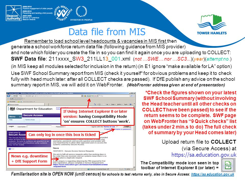 Data file from MIS Remember to load school level headcounts & vacancies in MIS first then generate a school workforce return data file (following guidance from MIS provider) and note which folder you create the file in so you can find it again once you are uploading to COLLECT: SWF Data file: 211xxxx_SW3_211LL13_001.xml (not …SWE… nor …SC3...)(year)(attempt no.) (in MIS keep all modules selected for inclusion in the return) (in E1 ignore make available for LA option) Use SWF School Summary report from MIS (check it yourself* for obvious problems and keep it to check fully with head much later: after all COLLECT checks are passed).