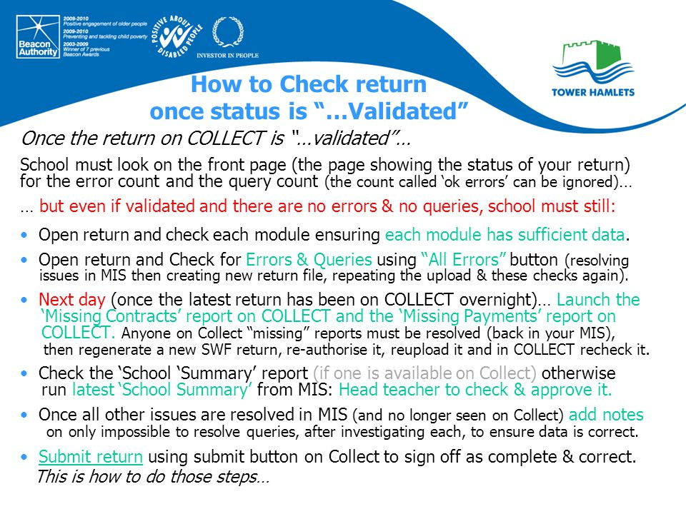 How to Check return once status is …Validated Once the return on COLLECT is …validated … School must look on the front page (the page showing the status of your return) for the error count and the query count (the count called 'ok errors' can be ignored) … … but even if validated and there are no errors & no queries, school must still: Open return and check each module ensuring each module has sufficient data.