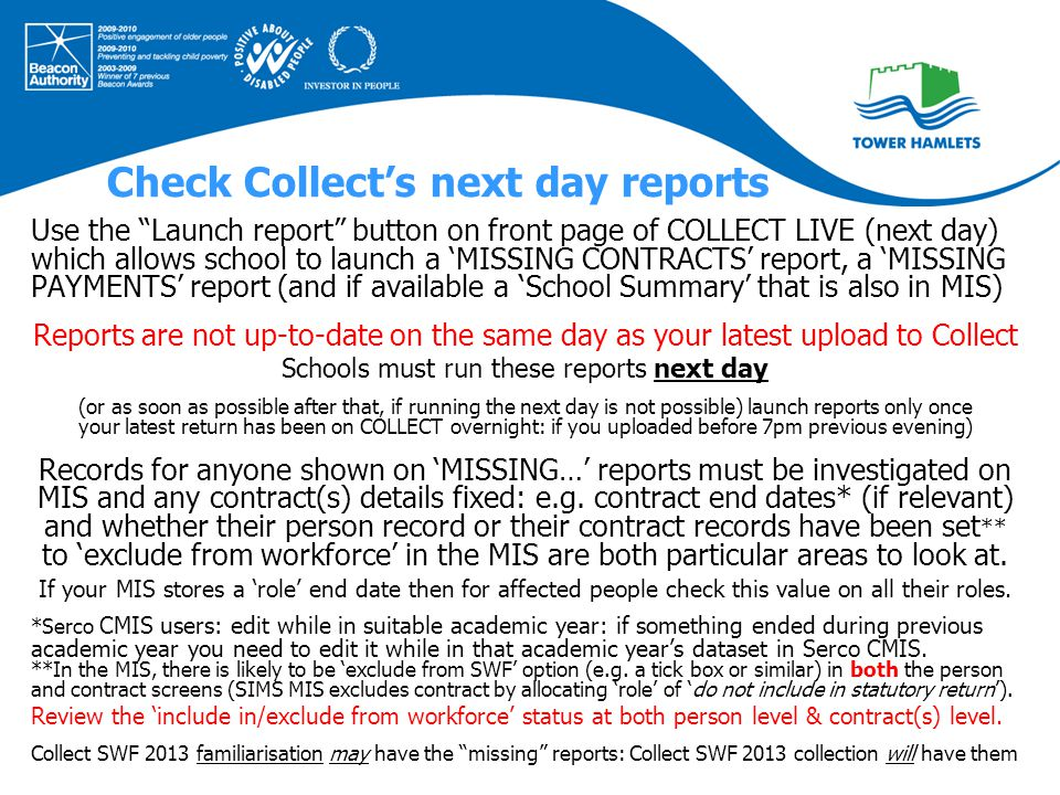 Check Collect's next day reports Use the Launch report button on front page of COLLECT LIVE (next day) which allows school to launch a 'MISSING CONTRACTS' report, a 'MISSING PAYMENTS' report (and if available a 'School Summary' that is also in MIS) Reports are not up-to-date on the same day as your latest upload to Collect Schools must run these reports next day (or as soon as possible after that, if running the next day is not possible) launch reports only once your latest return has been on COLLECT overnight: if you uploaded before 7pm previous evening) Records for anyone shown on 'MISSING…' reports must be investigated on MIS and any contract(s) details fixed: e.g.