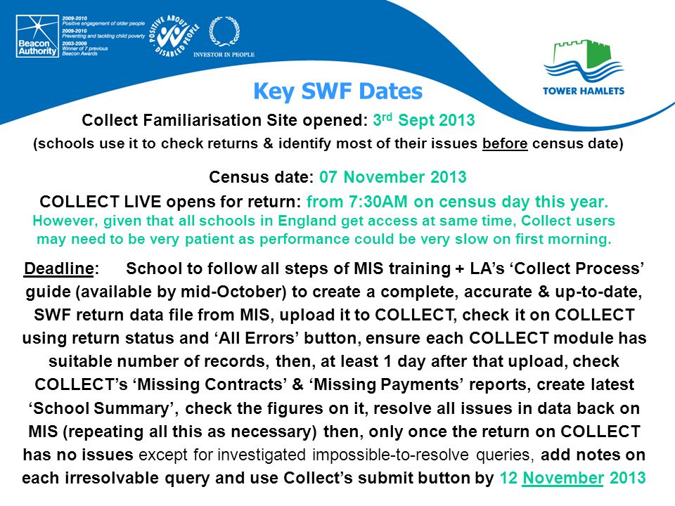 Key SWF Dates Collect Familiarisation Site opened: 3 rd Sept 2013 (schools use it to check returns & identify most of their issues before census date) Census date: 07 November 2013 COLLECT LIVE opens for return: from 7:30AM on census day this year.