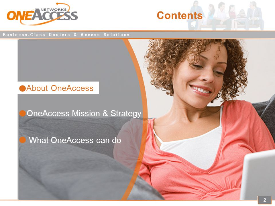 B u s i n e s s - C l a s s R o u t e r s & A c c e s s S o l u t i o n s 23 Benefits of selecting OneAccess 2/3 Hardware platform with state of the art technology More customisation allows each customer to pay only what he needs Cisco-like interface / behaviour / integration / management makes introduction inexpensive, without compromising quality and reliability Easy adoption by any Cisco Certified Engineer Best Ratio Performance Customer Focused