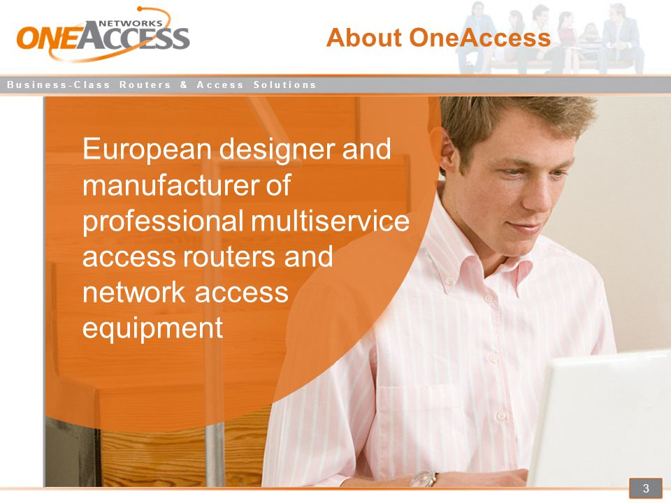 B u s i n e s s - C l a s s R o u t e r s & A c c e s s S o l u t i o n s 4 History Established in 2001,headquartered in France Launch of the ONE Router product Range in 2003 In 2005, over 20 service providers Already selected OneAccess Products for their business services Acquisition of Telindus Access Products, for 30 years leader in network access, in 2006 Today having Worldwide presence and serving over 80 Telcos 2008, acquisition of AETA.COM.