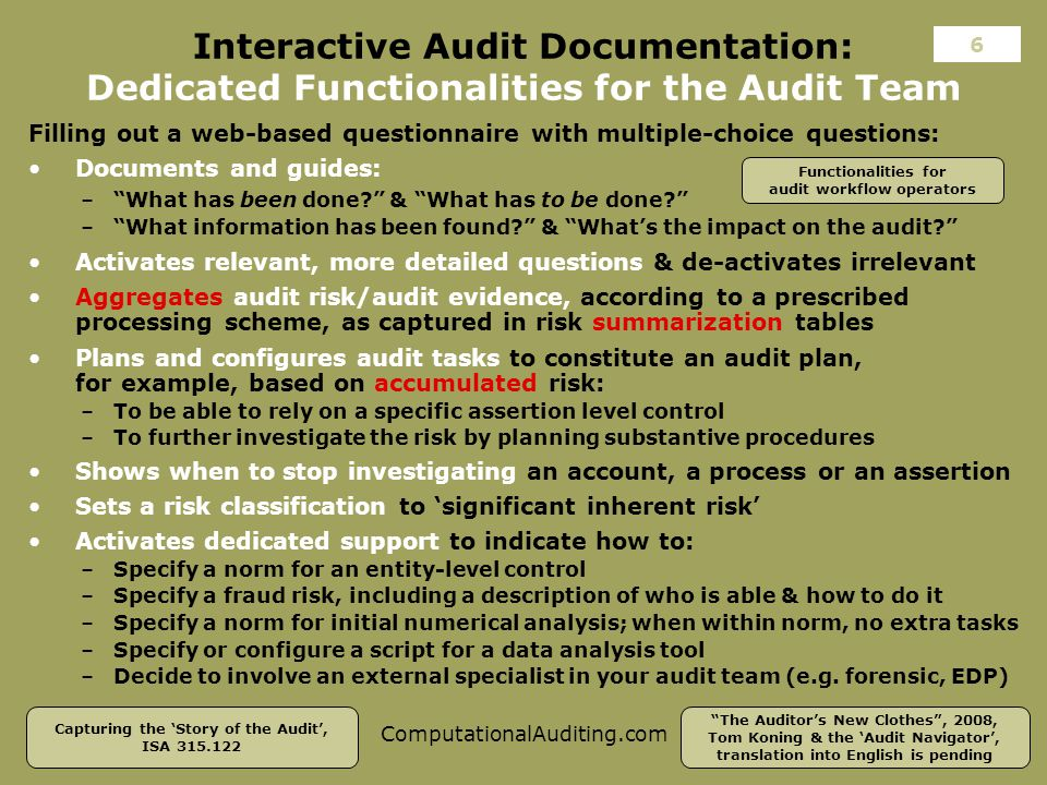 ComputationalAuditing.com Interactive Audit Documentation: Dedicated Functionalities for the Audit Team Filling out a web-based questionnaire with multiple-choice questions: The Auditor's New Clothes , 2008, Tom Koning & the 'Audit Navigator', translation into English is pending Capturing the 'Story of the Audit', ISA 315.122 6 Functionalities for audit workflow operators Activates dedicated support to indicate how to: –Specify a norm for an entity-level control –Specify a fraud risk, including a description of who is able & how to do it –Specify a norm for initial numerical analysis; when within norm, no extra tasks –Specify or configure a script for a data analysis tool –Decide to involve an external specialist in your audit team (e.g.