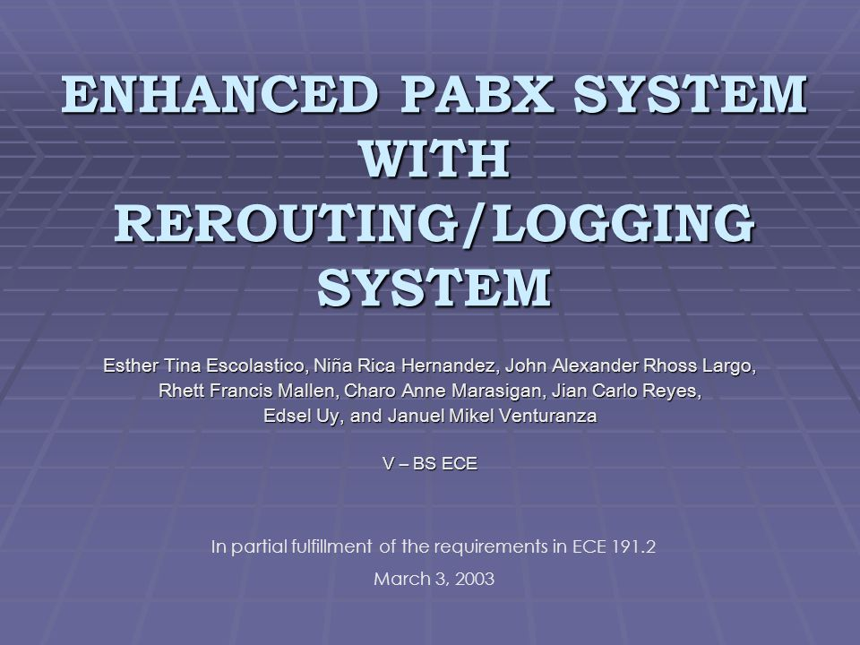 ENHANCED PABX SYSTEM WITH REROUTING/LOGGING SYSTEM Esther Tina Escolastico, Niña Rica Hernandez, John Alexander Rhoss Largo, Rhett Francis Mallen, Charo Anne Marasigan, Jian Carlo Reyes, Edsel Uy, and Januel Mikel Venturanza V – BS ECE In partial fulfillment of the requirements in ECE 191.2 March 3, 2003