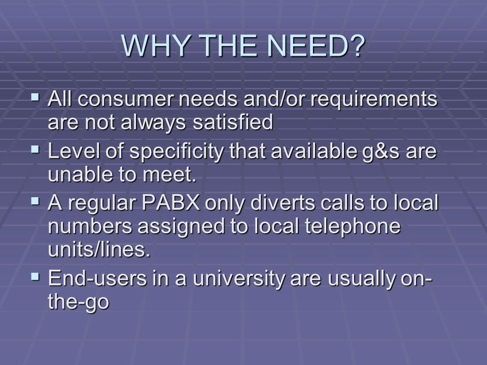 WHY THE NEED?  All consumer needs and/or requirements are not always satisfied  Level of specificity that available g&s are unable to meet.  A regu