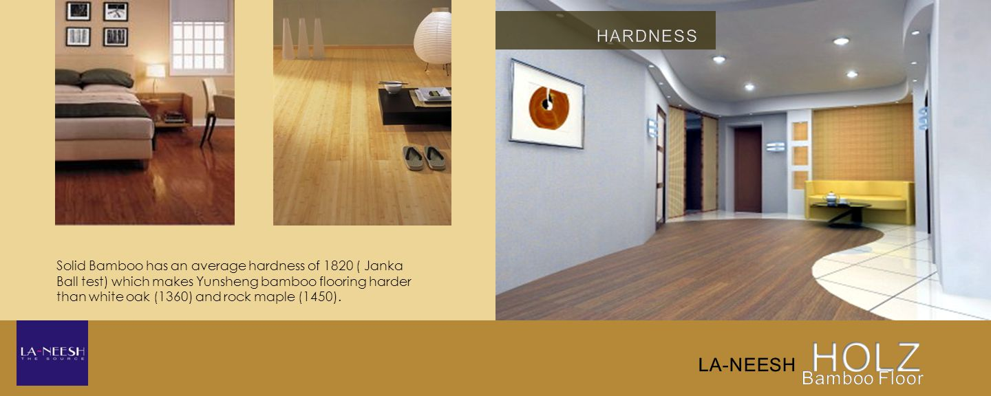 Solid Bamboo has an average hardness of 1820 ( Janka Ball test) which makes Yunsheng bamboo flooring harder than white oak (1360) and rock maple (1450).