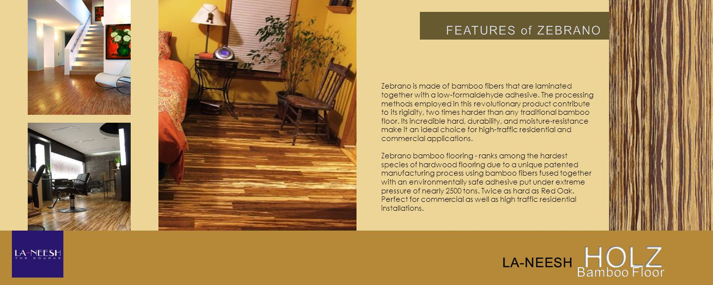 Zebrano is made of bamboo fibers that are laminated together with a low-formaldehyde adhesive.