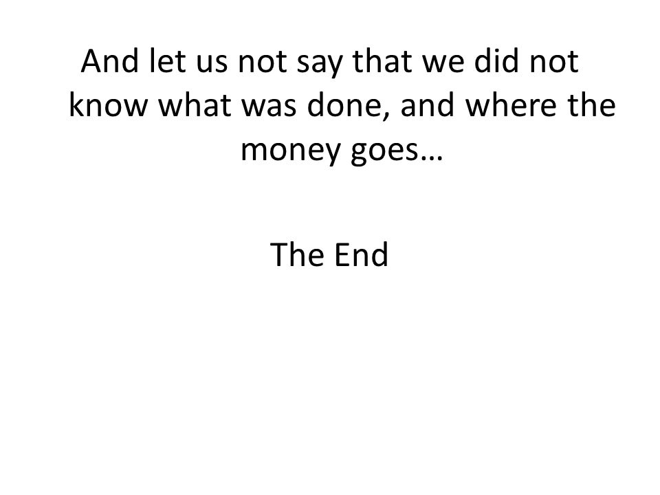 And let us not say that we did not know what was done, and where the money goes… The End