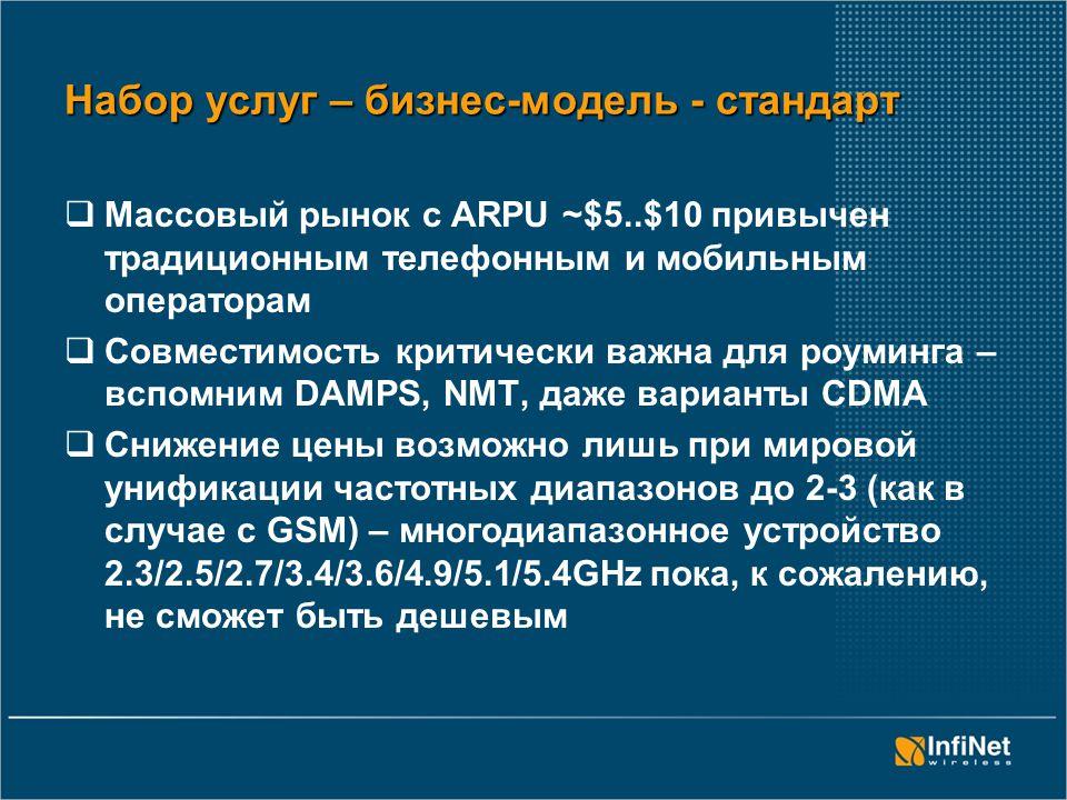 Набор услуг – бизнес-модель - стандарт  Массовый рынок с ARPU ~$5..$10 привычен традиционным телефонным и мобильным операторам  Совместимость критически важна для роуминга – вспомним DAMPS, NMT, даже варианты CDMA  Снижение цены возможно лишь при мировой унификации частотных диапазонов до 2-3 (как в случае с GSM) – многодиапазонное устройство 2.3/2.5/2.7/3.4/3.6/4.9/5.1/5.4GHz пока, к сожалению, не сможет быть дешевым