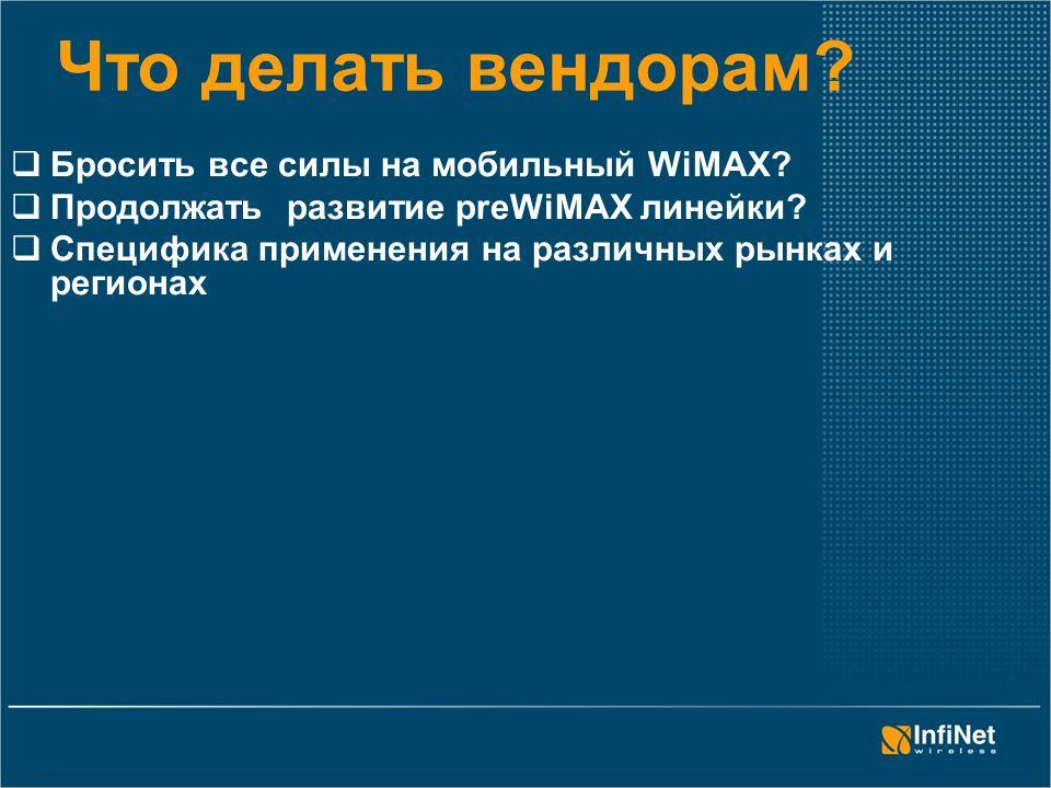 Что делать вендорам?  Бросить все силы на мобильный WiMAX?  Продолжать развитие preWiMAX линейки?  Специфика применения на различных рынках и регио