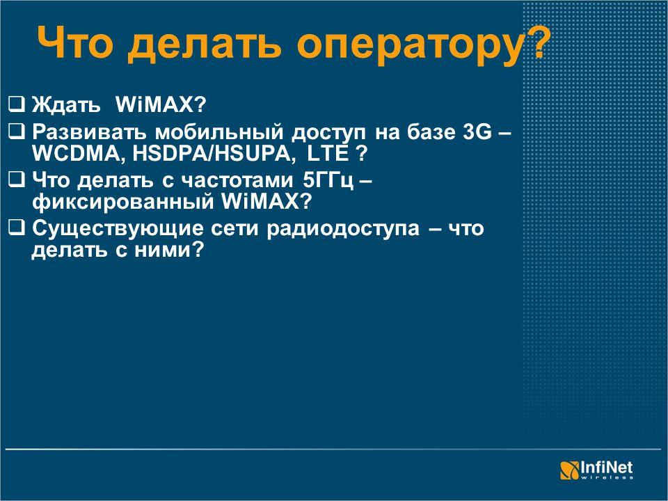 Что делать оператору?  Ждать WiMAX?  Развивать мобильный доступ на базе 3G – WCDMA, HSDPA/HSUPA, LTЕ ?  Что делать с частотами 5ГГц – фиксированный
