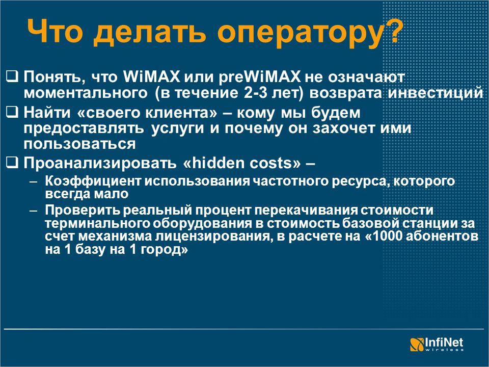 Что делать оператору?  Понять, что WiMAX или preWiMAX не означают моментального (в течение 2-3 лет) возврата инвестиций  Найти «своего клиента» – ко