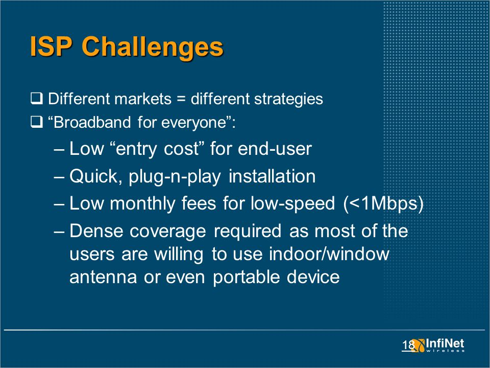 18 ISP Challenges  Different markets = different strategies  Broadband for everyone : –Low entry cost for end-user –Quick, plug-n-play installation –Low monthly fees for low-speed (<1Mbps) –Dense coverage required as most of the users are willing to use indoor/window antenna or even portable device