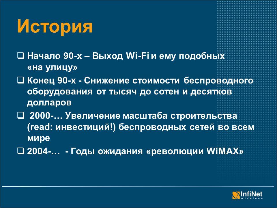 История  Начало 90-х – Выход Wi-Fi и ему подобных «на улицу»  Конец 90-х - Снижение стоимости беспроводного оборудования от тысяч до сотен и десятков долларов  2000-… Увеличение масштаба строительства (read: инвестиций!) беспроводных сетей во всем мире  2004-… - Годы ожидания «революции WiMAX»