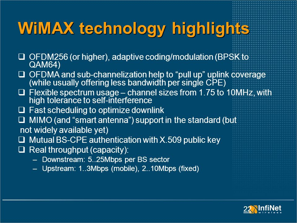 22 WiMAX technology highlights  OFDM256 (or higher), adaptive coding/modulation (BPSK to QAM64)  OFDMA and sub-channelization help to pull up uplink coverage (while usually offering less bandwidth per single CPE)  Flexible spectrum usage – channel sizes from 1.75 to 10MHz, with high tolerance to self-interference  Fast scheduling to optimize downlink  MIMO (and smart antenna ) support in the standard (but not widely available yet)  Mutual BS-CPE authentication with X.509 public key  Real throughput (capacity): –Downstream: 5..25Mbps per BS sector –Upstream: 1..3Mbps (mobile), 2..10Mbps (fixed)