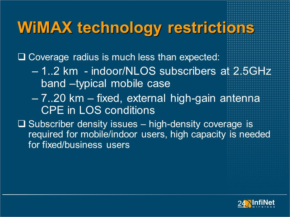 24 WiMAX technology restrictions  Coverage radius is much less than expected: –1..2 km - indoor/NLOS subscribers at 2.5GHz band –typical mobile case –7..20 km – fixed, external high-gain antenna CPE in LOS conditions  Subscriber density issues – high-density coverage is required for mobile/indoor users, high capacity is needed for fixed/business users