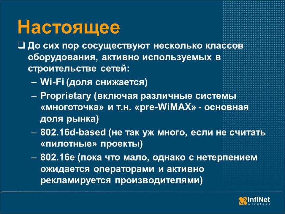 Настоящее  До сих пор сосуществуют несколько классов оборудования, активно используемых в строительстве сетей: –Wi-Fi (доля снижается) –Proprietary (включая различные системы «многоточка» и т.н.
