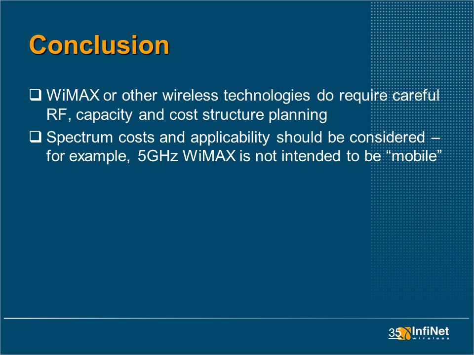 35 Conclusion  WiMAX or other wireless technologies do require careful RF, capacity and cost structure planning  Spectrum costs and applicability should be considered – for example, 5GHz WiMAX is not intended to be mobile