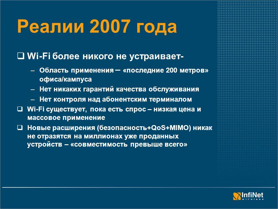 Реалии 2007 года  Wi-Fi более никого не устраивает- –Область применения – «последние 200 метров» офиса/кампуса –Нет никаких гарантий качества обслуживания –Нет контроля над абонентским терминалом  Wi-Fi cуществует, пока есть спрос – низкая цена и массовое применение  Новые расширения (безопасность+QoS+MIMO) никак не отразятся на миллионах уже проданных устройств – «совместимость превыше всего»