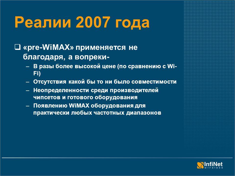 Реалии 2007 года  «pre-WiMAX» применяется не благодаря, а вопреки- –В разы более высокой цене (по сравнению с Wi- Fi) –Отсутствия какой бы то ни было совместимости –Неопределенности среди производителей чипсетов и готового оборудования –Появлению WiMAX оборудования для практически любых частотных диапазонов