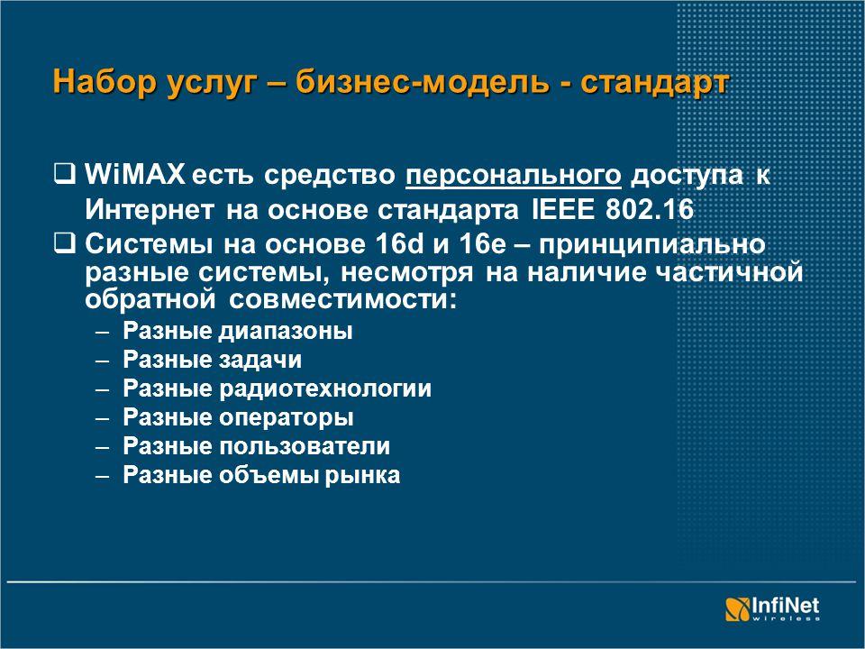 Набор услуг – бизнес-модель - стандарт  WiMAX есть средство персонального доступа к Интернет на основе стандарта IEEE 802.16  Системы на основе 16d и 16е – принципиально разные системы, несмотря на наличие частичной обратной совместимости: –Разные диапазоны –Разные задачи –Разные радиотехнологии –Разные операторы –Разные пользователи –Разные объемы рынка