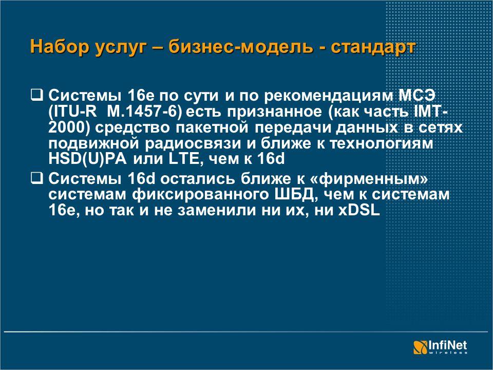Набор услуг – бизнес-модель - стандарт  Системы 16е по сути и по рекомендациям МСЭ (ITU-R M.1457-6) есть признанное (как часть IMT- 2000) средство пакетной передачи данных в сетях подвижной радиосвязи и ближе к технологиям HSD(U)PA или LTE, чем к 16d  Системы 16d остались ближе к «фирменным» системам фиксированного ШБД, чем к системам 16е, но так и не заменили ни их, ни xDSL