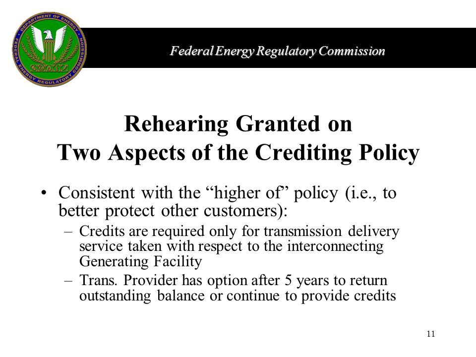 Federal Energy Regulatory Commission 11 Rehearing Granted on Two Aspects of the Crediting Policy Consistent with the higher of policy (i.e., to better protect other customers): –Credits are required only for transmission delivery service taken with respect to the interconnecting Generating Facility –Trans.