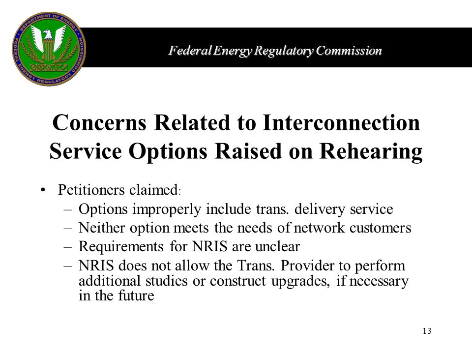 Federal Energy Regulatory Commission 13 Concerns Related to Interconnection Service Options Raised on Rehearing Petitioners claimed : –Options improperly include trans.