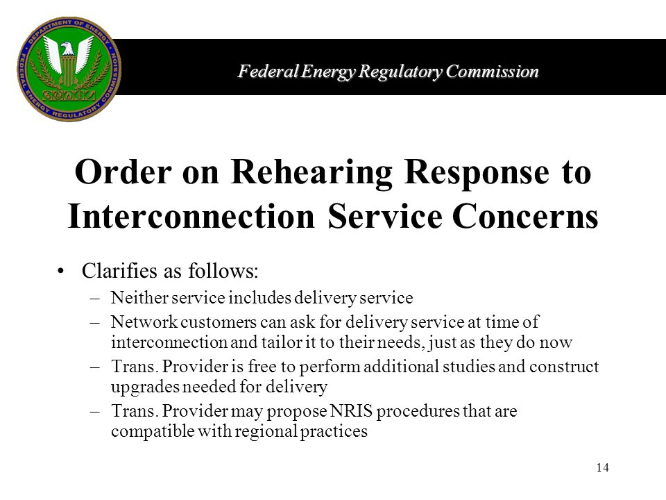 Federal Energy Regulatory Commission 14 Order on Rehearing Response to Interconnection Service Concerns Clarifies as follows: –Neither service includes delivery service –Network customers can ask for delivery service at time of interconnection and tailor it to their needs, just as they do now –Trans.