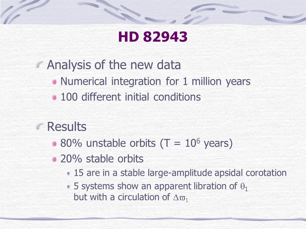 HD 82943 Analysis of the new data Numerical integration for 1 million years 100 different initial conditions Results 80% unstable orbits (T = 10 6 years) 20% stable orbits 15 are in a stable large-amplitude apsidal corotation 5 systems show an apparent libration of  1 but with a circulation of  