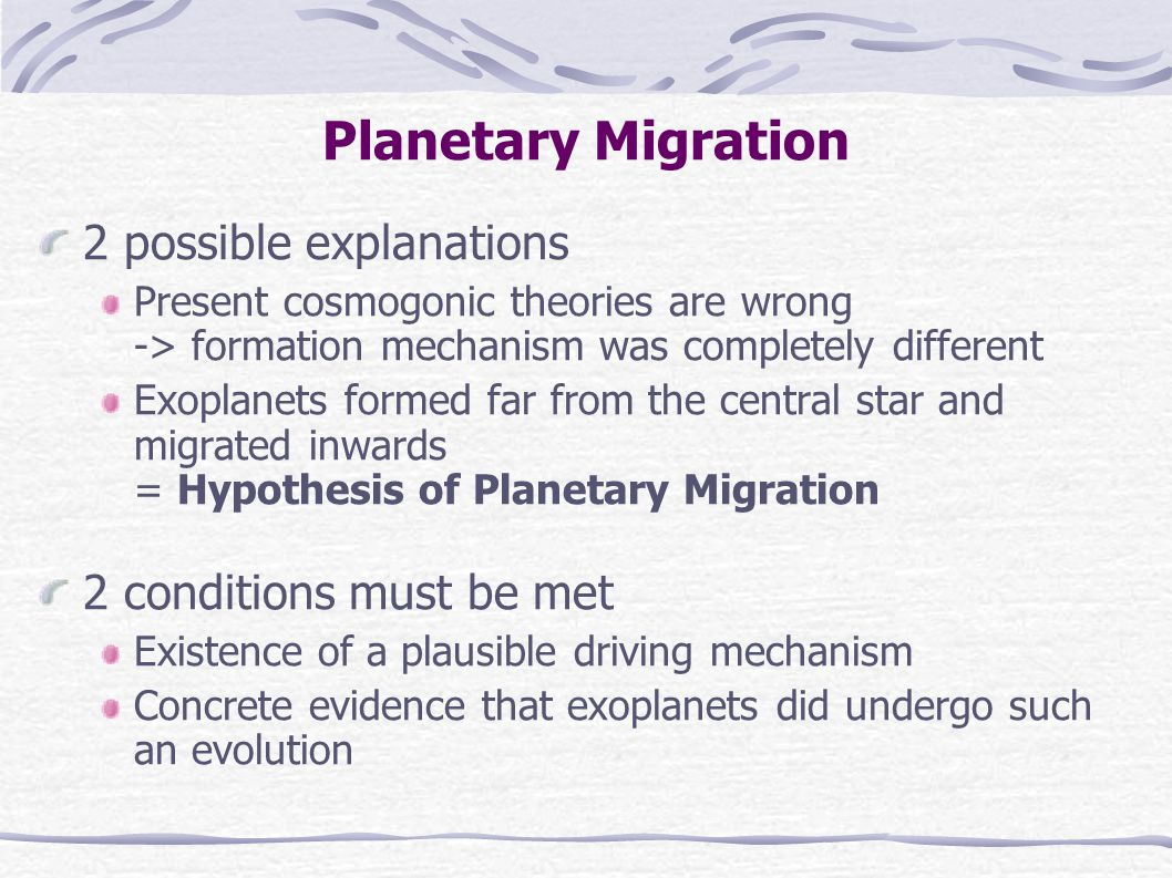 2 possible explanations Present cosmogonic theories are wrong -> formation mechanism was completely different Exoplanets formed far from the central star and migrated inwards = Hypothesis of Planetary Migration 2 conditions must be met Existence of a plausible driving mechanism Concrete evidence that exoplanets did undergo such an evolution Planetary Migration