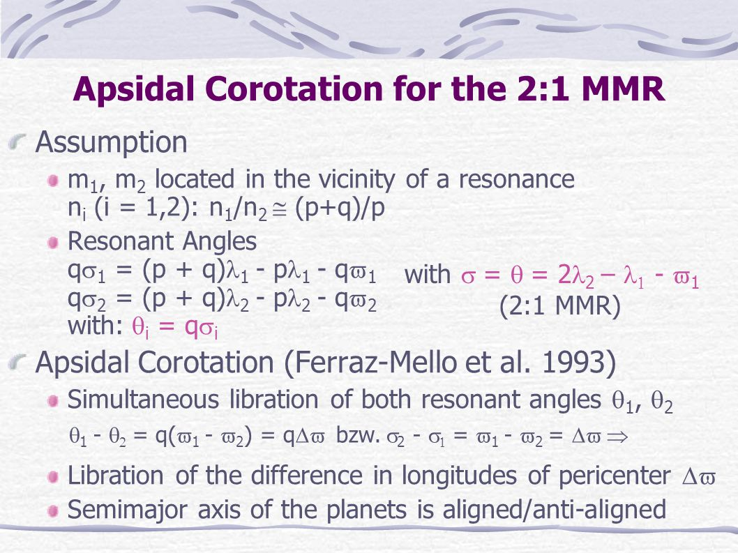 Results GJ 876 Shows apsidal corotation in the 2:1 MMR HD 82943 Problem with old orbital fit but: New orbital determination is completely compatible with corotational solutions HD 160691 Problems due to uncertainties in the fits -> Existence of the exterior planet is questionable
