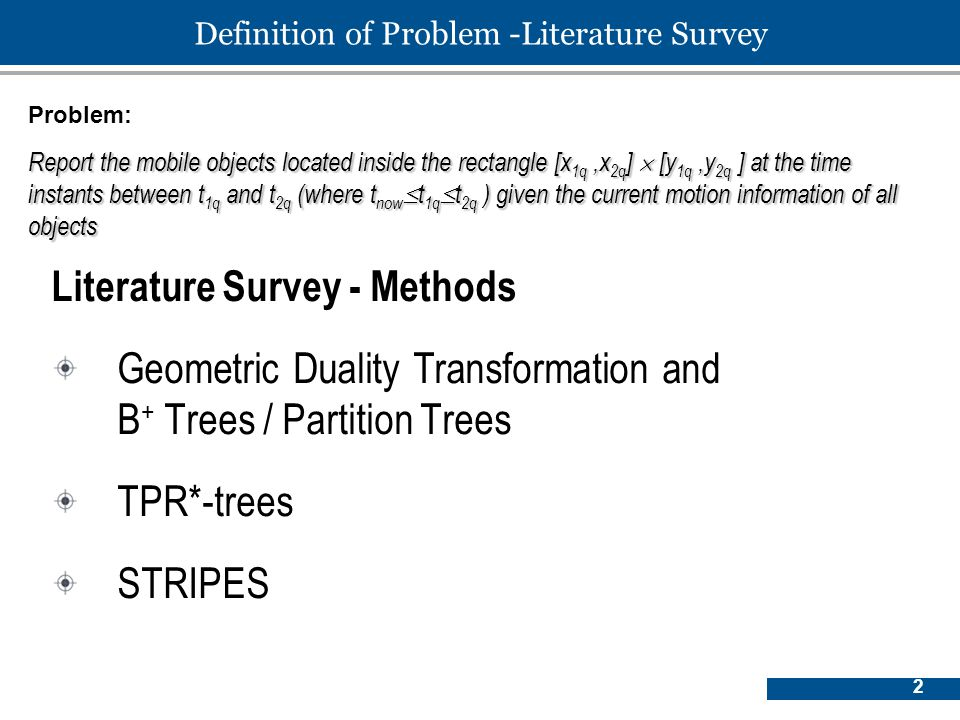 2 Definition of Problem -Literature Survey Literature Survey - Methods Geometric Duality Transformation and B + Trees / Partition Trees TPR*-trees STRIPES Problem: Report the mobile objects located inside the rectangle [x 1q,x 2q ]  [y 1q,y 2q ] at the time instants between t 1q and t 2q (where t now  t 1q  t 2q ) given the current motion information of all objects