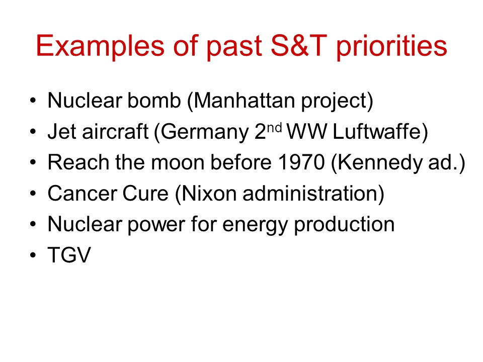 Examples of past S&T priorities Nuclear bomb (Manhattan project) Jet aircraft (Germany 2 nd WW Luftwaffe) Reach the moon before 1970 (Kennedy ad.) Cancer Cure (Nixon administration) Nuclear power for energy production TGV