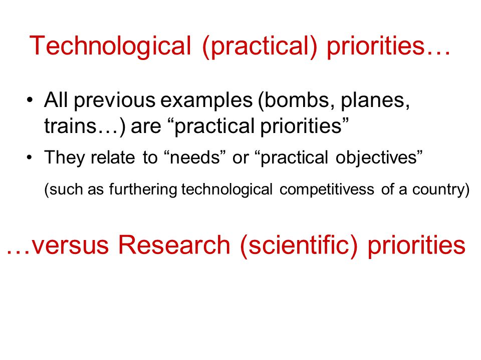 Technological (practical) priorities… All previous examples (bombs, planes, trains…) are practical priorities They relate to needs or practical objectives (such as furthering technological competitivess of a country) …versus Research (scientific) priorities