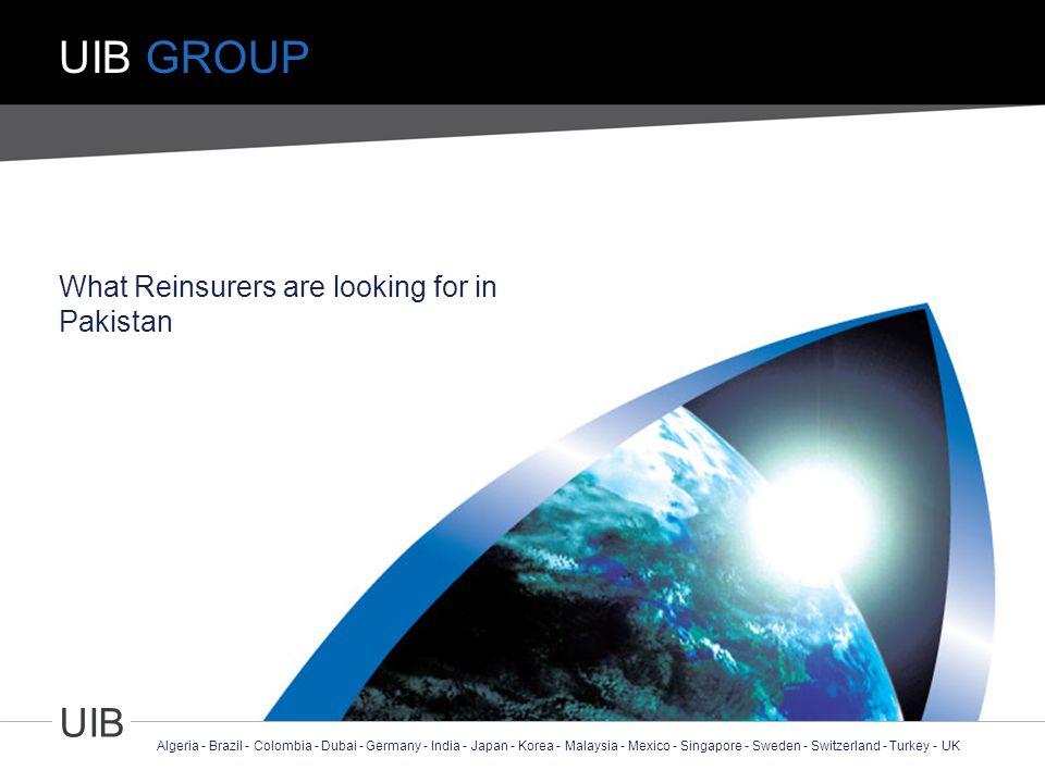 1 UIB Algeria - Brazil - Colombia - Dubai - Germany - India - Japan - Korea - Malaysia - Mexico - Singapore - Sweden - Switzerland - Turkey - UK UIB GROUP What Reinsurers are looking for in Pakistan