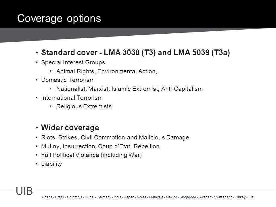 4 UIB Algeria - Brazil - Colombia - Dubai - Germany - India - Japan - Korea - Malaysia - Mexico - Singapore - Sweden - Switzerland - Turkey - UK Coverage options Standard cover - LMA 3030 (T3) and LMA 5039 (T3a) Special Interest Groups Animal Rights, Environmental Action, Domestic Terrorism Nationalist, Marxist, Islamic Extremist, Anti-Capitalism International Terrorism Religious Extremists Wider coverage Riots, Strikes, Civil Commotion and Malicious Damage Mutiny, Insurrection, Coup d'Etat, Rebellion Full Political Violence (including War) Liability