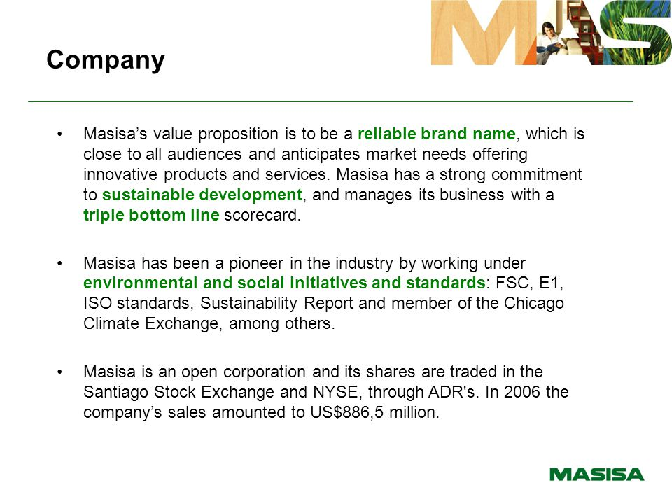 Company Masisa's value proposition is to be a reliable brand name, which is close to all audiences and anticipates market needs offering innovative pr