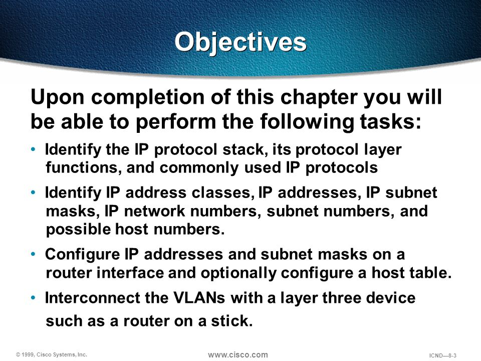 © 1999, Cisco Systems, Inc. www.cisco.com ICND—8-3 Upon completion of this chapter you will be able to perform the following tasks: Identify the IP pr
