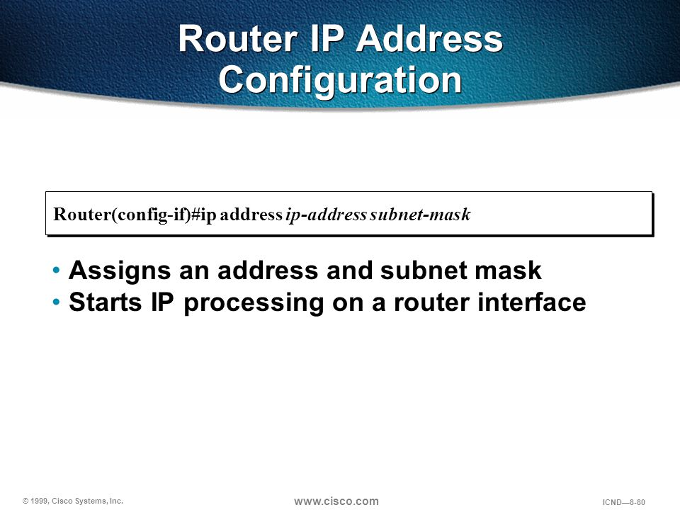 © 1999, Cisco Systems, Inc. www.cisco.com ICND—8-80 Router IP Address Configuration Assigns an address and subnet mask Starts IP processing on a route