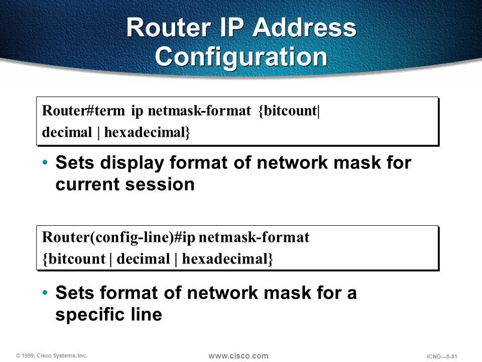 © 1999, Cisco Systems, Inc. www.cisco.com ICND—8-81 Router IP Address Configuration Router(config-line)#ip netmask-format {bitcount   decimal   hexade