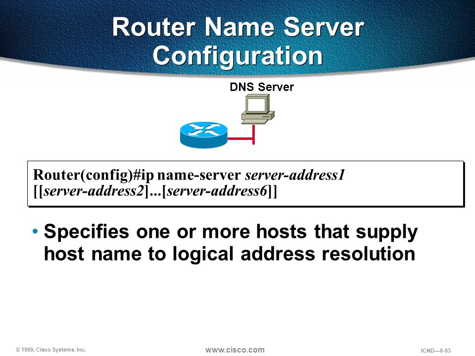 © 1999, Cisco Systems, Inc. www.cisco.com ICND—8-83 Specifies one or more hosts that supply host name to logical address resolution Router Name Server