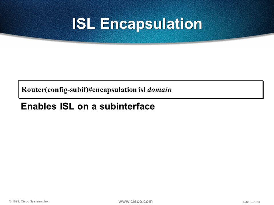 © 1999, Cisco Systems, Inc. www.cisco.com ICND—8-88 ISL Encapsulation Enables ISL on a subinterface Router(config-subif)#encapsulation isl domain