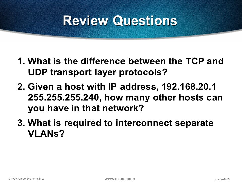 © 1999, Cisco Systems, Inc. www.cisco.com ICND—8-93 Review Questions 1. What is the difference between the TCP and UDP transport layer protocols? 2. G