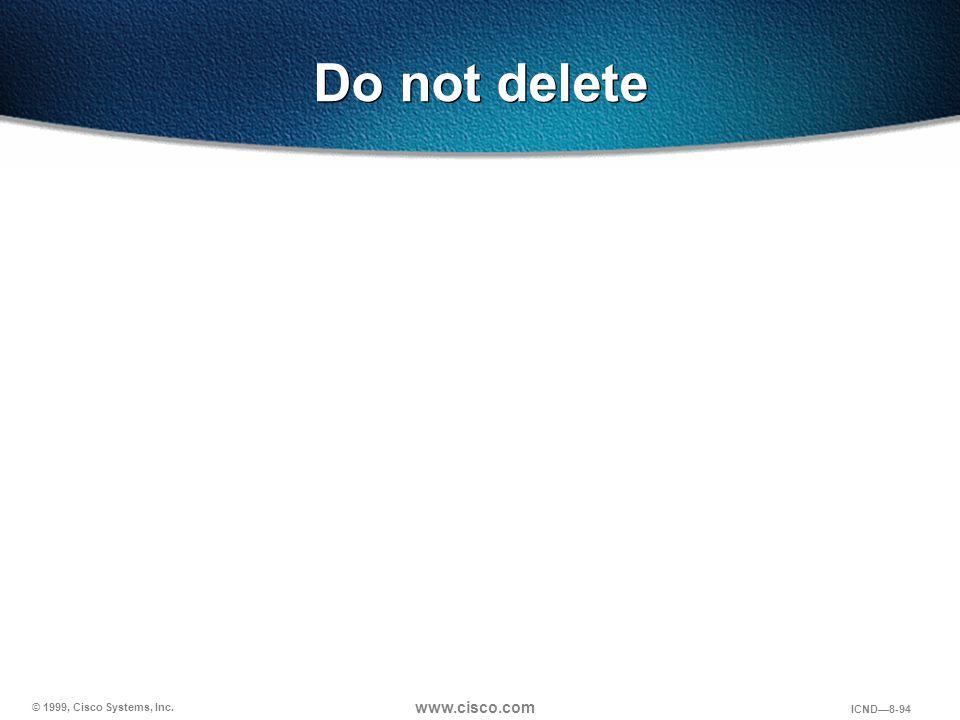 © 1999, Cisco Systems, Inc. www.cisco.com ICND—8-94 Do not delete